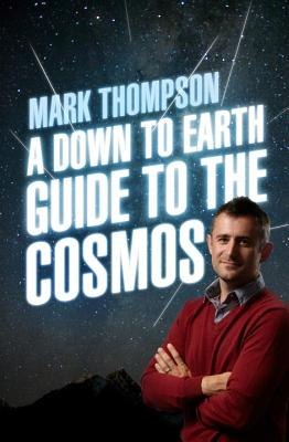 A Down to Earth Guide to the Cosmos By Thompson, Mark